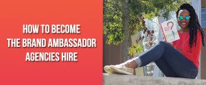 How to Become the Brand Ambassador Agencies Hire